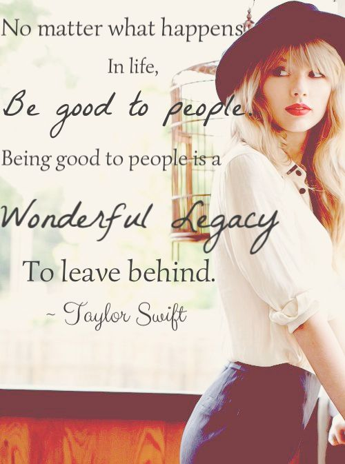 Taylor Swift quote. Be good to people. Something someone needs to learn. Also, don't hold grudges. U'll never truly be happy.