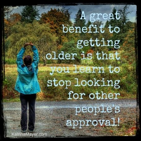 A Great Benefit To Getting Older Is That You Learn To Stop Looking For  Other Peopleu0027s Approval. Find This Pin And More On Katrina Mayer Quotes ...