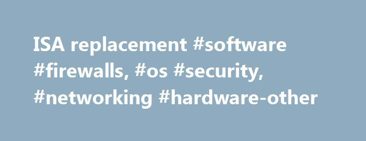 ISA replacement #software #firewalls, #os #security, #networking #hardware-other http://arkansas.nef2.com/isa-replacement-software-firewalls-os-security-networking-hardware-other/  # ISA replacement btan earned 250 total points you can actually check on application delivery controller such as F5 Network, Citrix. The MS direct replacement is TMG/UAG but the TMG is going end of life in 2020, there feature not to be supported as. there are some features that will suffer from degraded…