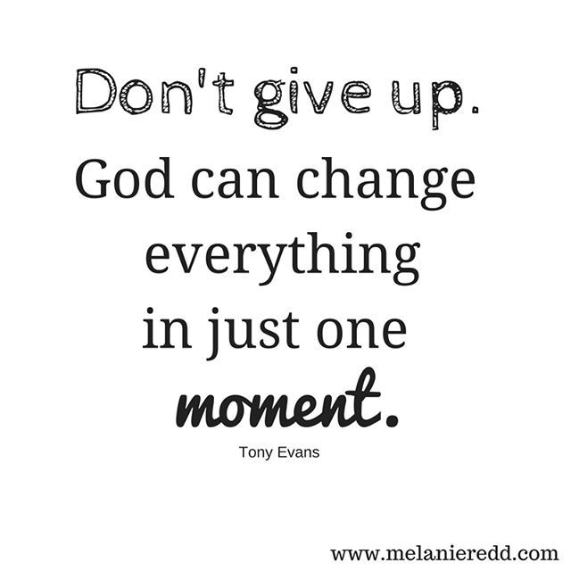 """Don't give up. God can change everything in just one moment."" Tony Evans"
