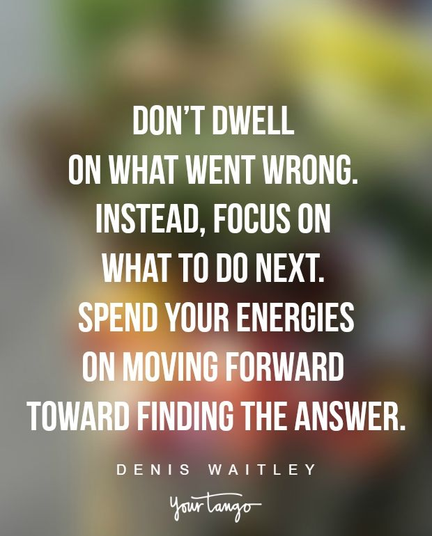 """""""Don't dwell on what went wrong. Instead, focus on what to do next. Spend your energies on moving forward toward finding the answer."""" —Denis Waitley"""