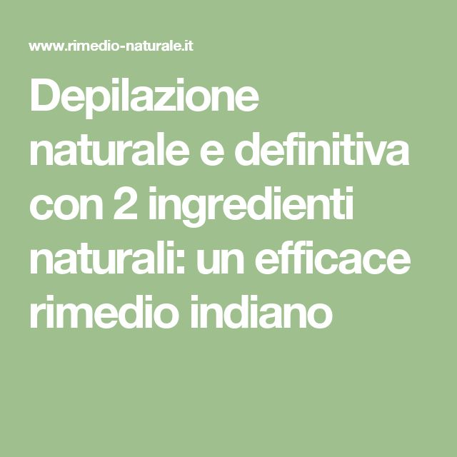 Depilazione naturale e definitiva con 2 ingredienti naturali: un efficace rimedio indiano