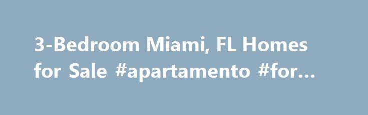 3-Bedroom Miami, FL Homes for Sale #apartamento #for #rent http://rentals.remmont.com/3-bedroom-miami-fl-homes-for-sale-apartamento-for-rent/  #3 bedroom houses for rent # More Property Records View More Neighborhoods Without realtor.com , your search for 3-bedroom homes for sale in Miami, FL can be grueling. However, here finding for Miami homes for sale with 3 bedrooms is as simple as a few clicks to modify your search, as well as when otherContinue readingTitled as follows: 3-Bedroom…