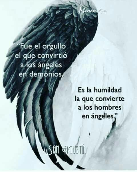 Fue el orgullo el que convirtió a los ángeles en demonios. Es la humildad la que convierte a los hombres en ángeles