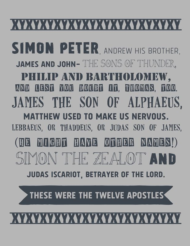 learning the 12 Disciples - Simon Peter, Andrew his brother, James and John, the sons of thunder, Philip and Bartholomew, And lest you doubt it, Thomas, too. James the son of Alphaeus, Matthew used to make us nervous. Lebbaeus, or Thaddeus, or Judas son of James, (He might have other names!) Simon the Zealot and Judas Iscariot, betrayer of the Lord. These were the twelve Apostles.