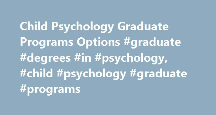 Child Psychology Graduate Programs Options #graduate #degrees #in #psychology, #child #psychology #graduate #programs http://claim.nef2.com/child-psychology-graduate-programs-options-graduate-degrees-in-psychology-child-psychology-graduate-programs/  # Child Psychology Graduate Programs Options Essential Information Graduate programs in the area of child psychology include masters' and doctoral degrees. Child psychology may also be labeled as developmental psychology and can be found as a…
