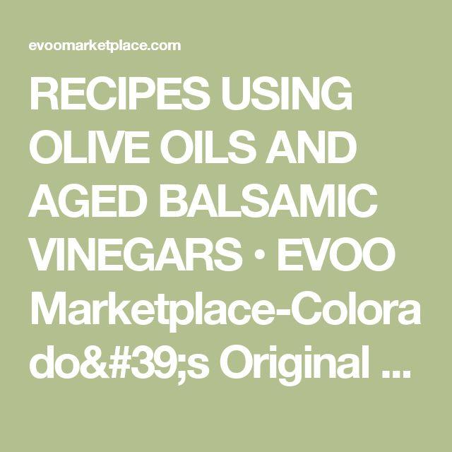 RECIPES USING OLIVE OILS AND AGED BALSAMIC VINEGARS • EVOO Marketplace-Colorado's Original Olive Oil & Aged Balsamic Sampling Room, Denver, Littleton, Aspen
