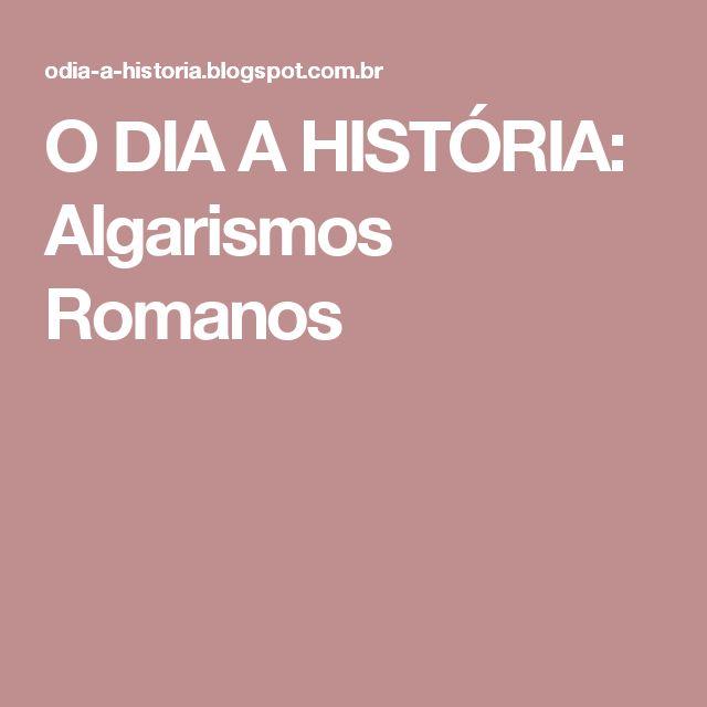 O DIA A HISTÓRIA: Algarismos Romanos