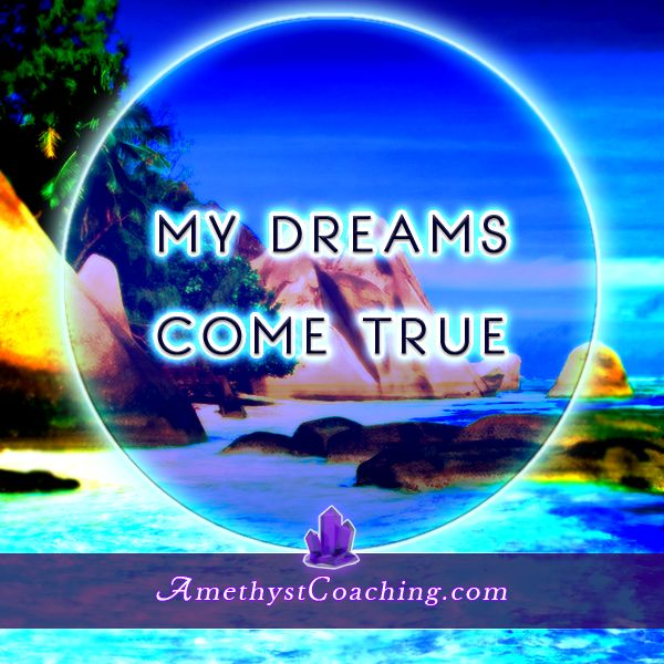 Today's Affirmation: My Dreams Come True <3 #affirmation #coaching www.amethystcoaching.com