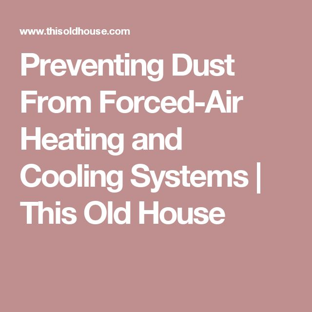 Preventing Dust From Forced-Air Heating and Cooling Systems | This Old House