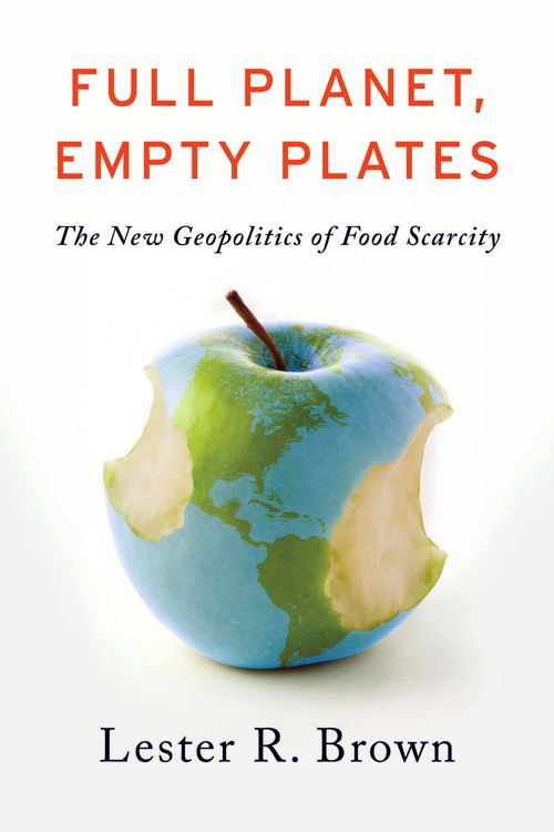 Full Planet, Empty Plates: The New Geopolitics of Food Security - Lester R. Brown