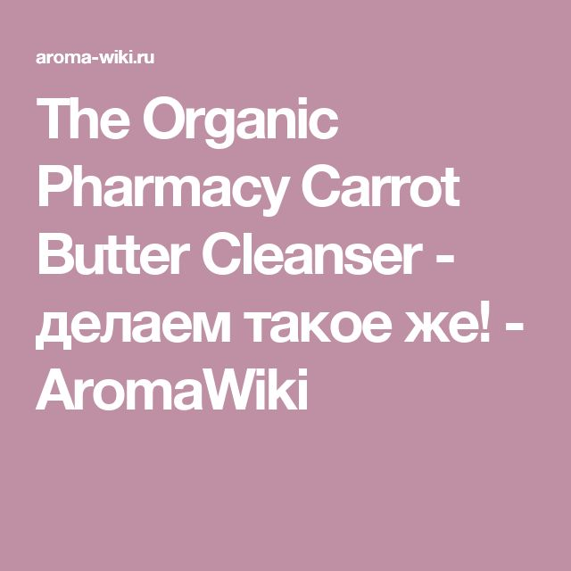 The Organic Pharmacy Carrot Butter Cleanser - делаем такое же! - AromaWiki