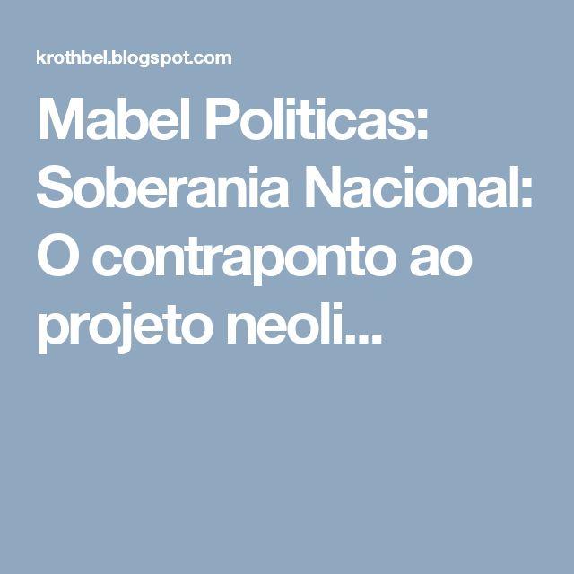 Mabel Politicas: Soberania Nacional: O contraponto ao projeto neoli...