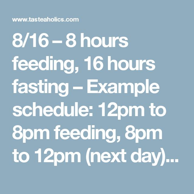 8/16 – 8 hours feeding, 16 hours fasting – Example schedule: 12pm to 8pm feeding, 8pm to 12pm (next day) fasting 6/18 – 6 hours feeding, 18 hours fasting – Example schedule: 1pm to 7pm feeding, 7pm to 1pm fasting 5/19 – 5 hours feeding, 19 hours fasting – Example schedule: 2pm to 7pm feeding, 7pm to 2pm fasting