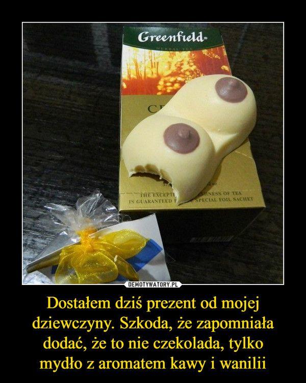 Dostałem dziś prezent od mojej dziewczyny. Szkoda, że zapomniała dodać, że to nie czekolada, tylkomydło z aromatem kawy i wanilii –