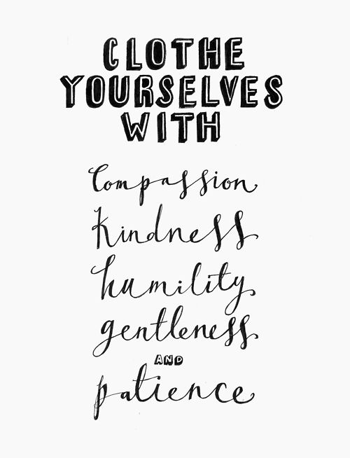 """Therefore, as God's chosen people, holy and dearly loved, clothe yourselves with compassion, kindness, humility, gentleness and patience."" Colossians 3:12"