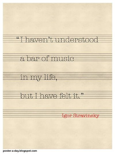 """I haven't understood a bar of music in my life, but I have felt it"". Russian Composer Igor Stravinsky"