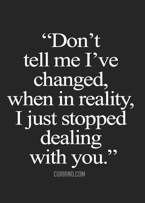Hahahaha yep. I stopped being a doormat. And you stopped telling the truth. And you started being jealous because they want me far more. And you started getting mad I actually stood up for myself and for them. Strange isn't it? How a woman standing her ground makes you so mad...instead of self reflect....like a mature spiritual man.
