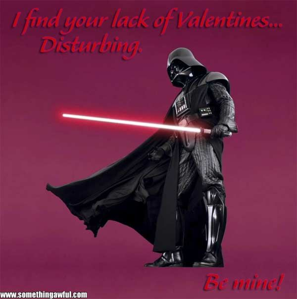 I love you Darth Vader; I will be your valentine.
