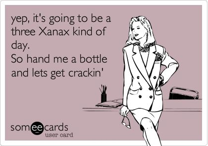 yep, it's going to be a three Xanax kind of day. So hand me a bottle and lets get crackin'.
