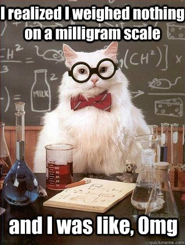 i realized i weighed nothing on a milligram scale and i was like OMG.- Chemistry Cat