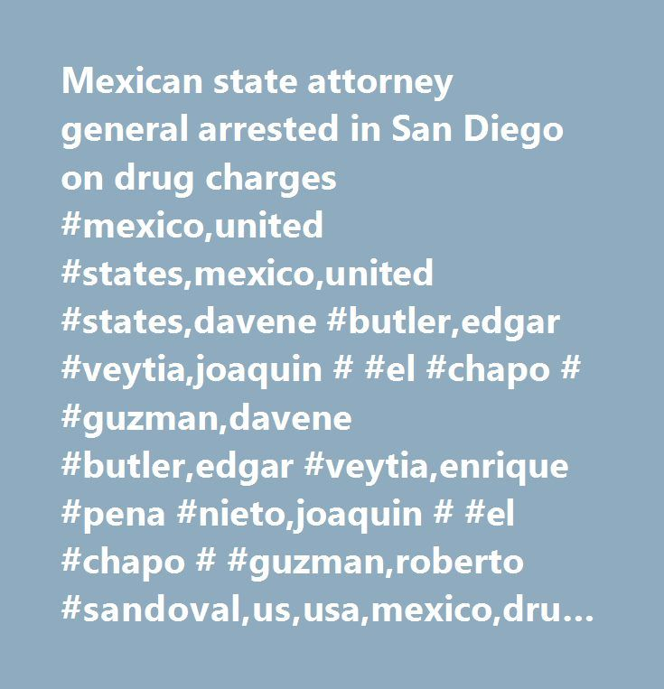 Mexican state attorney general arrested in San Diego on drug charges #mexico,united #states,mexico,united #states,davene #butler,edgar #veytia,joaquin # #el #chapo # #guzman,davene #butler,edgar #veytia,enrique #pena #nieto,joaquin # #el #chapo # #guzman,roberto #sandoval,us,usa,mexico,drugs,crime #/ #law #/ #justice,drug #trafficking #/ #narcotics,general #news,americas,california,south #america #/ #central #america,judicial #process #/ #court #cases #/ #court #decisions,mexico,crime,united…