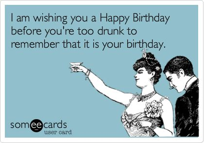 I am wishing you a Happy Birthday before you're too drunk to remember that it is your birthday.