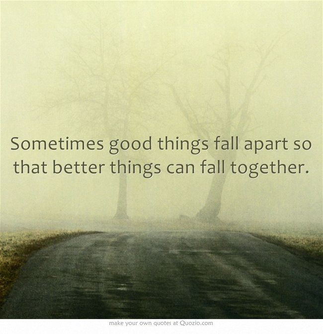 Sometimes Good Things Fall Apart So That Better Things Can