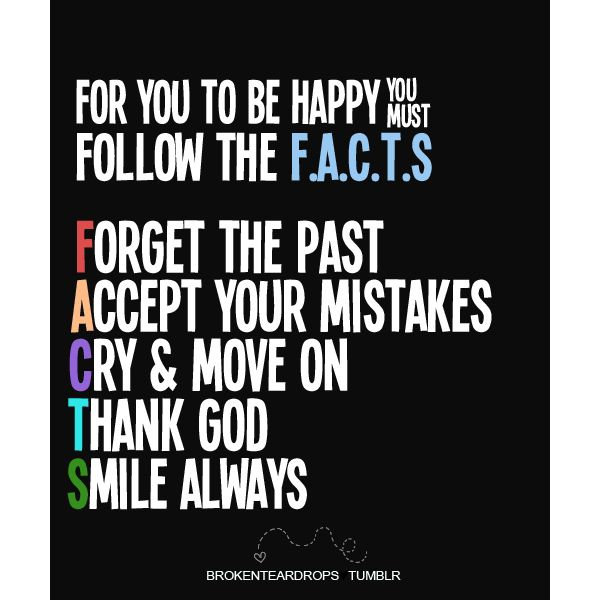 For you to be happy, you must follow the F.A.C.T.S.: Forget the past, Accept your mistakes, Cry & move on, Thank God, Smile always