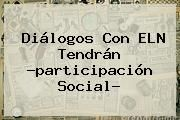 http://tecnoautos.com/wp-content/uploads/imagenes/tendencias/thumbs/dialogos-con-eln-tendran-participacion-social.jpg ELN. Diálogos con ELN tendrán ?participación social?, Enlaces, Imágenes, Videos y Tweets - http://tecnoautos.com/actualidad/eln-dialogos-con-eln-tendran-participacion-social/