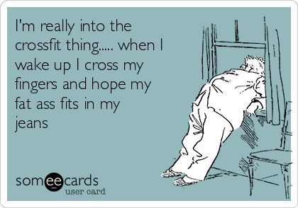 Free, Confession Ecard: I'm really into the crossfit thing..... when I wake up I cross my fingers and hope my fat ass fits in my jeans