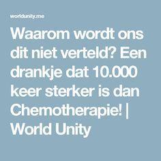 Waarom wordt ons dit niet verteld? Een drankje dat 10.000 keer sterker is dan Chemotherapie!   World Unity