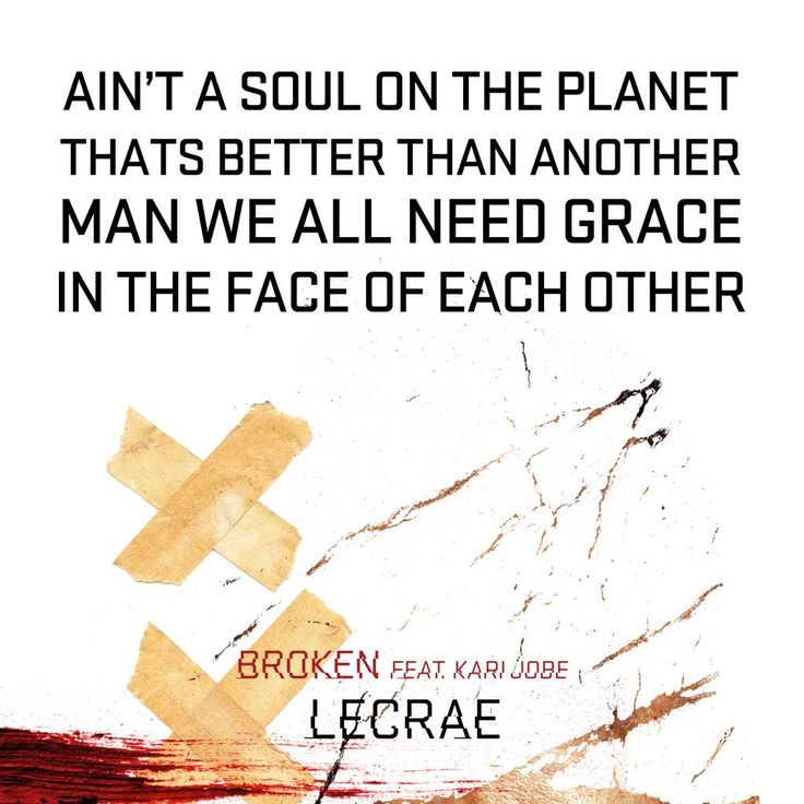 "Ain't a soul on the planet that's better than another, man we all need grace in the face of each other ~ Lecrae lyrics ""Broken"" (featuring Kari Jobe)"