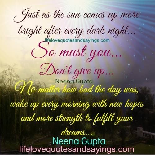 Just as the sun comes up more bright after every dark night… so must you… Don't give up… No matter how bad the day was, wake up every morning with new hopes and more strength to fulfill your dreams .Neena Gupta