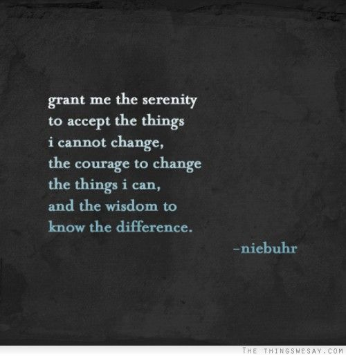 The Serenity Prayer - a variation from AA which adapted it from a slightly different one by the American theologian Reinhold Niebuhr from ca. 1930-1942, although the wisdom is ancient.