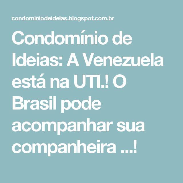 Condomínio de Ideias: A Venezuela está na UTI.!  O Brasil pode acompanhar sua companheira ...!