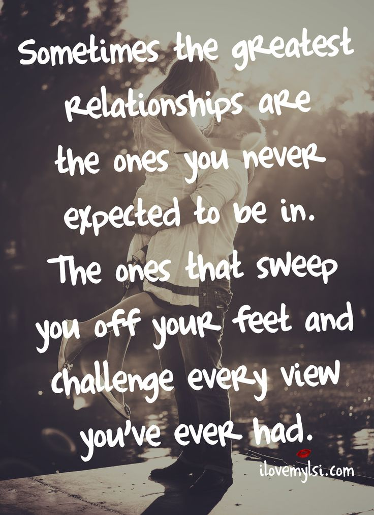 Sometimes the greatest relationships are the ones you never expected to be in. The ones that sweep you off your feet and challenge every view you've ever had. #quotes #love #relationships