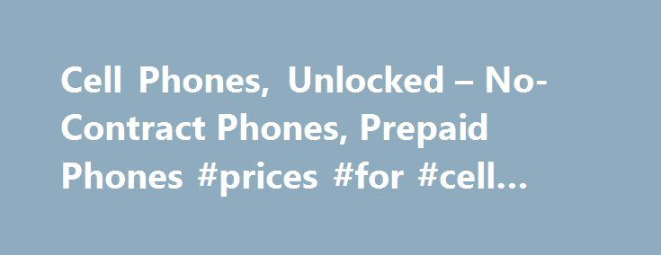 Cell Phones, Unlocked – No-Contract Phones, Prepaid Phones #prices #for #cell #phones http://mobile.remmont.com/cell-phones-unlocked-no-contract-phones-prepaid-phones-prices-for-cell-phones/  Cell Phones Cell Phones, Unlocked, No-Contract or Prepaid Phones Walmart understands how important it is to stay connected. Our extensive selection of unlocked cell phones. contract phones and no-contract phones and plans offers something for everyone. Trying to decide what phone and plan are best for…