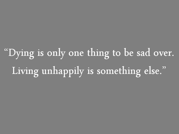 """""""Dying is only one thing to be sad over, living unhappily is something else."""" ~ A quote from Tuesdays with Morrie"""