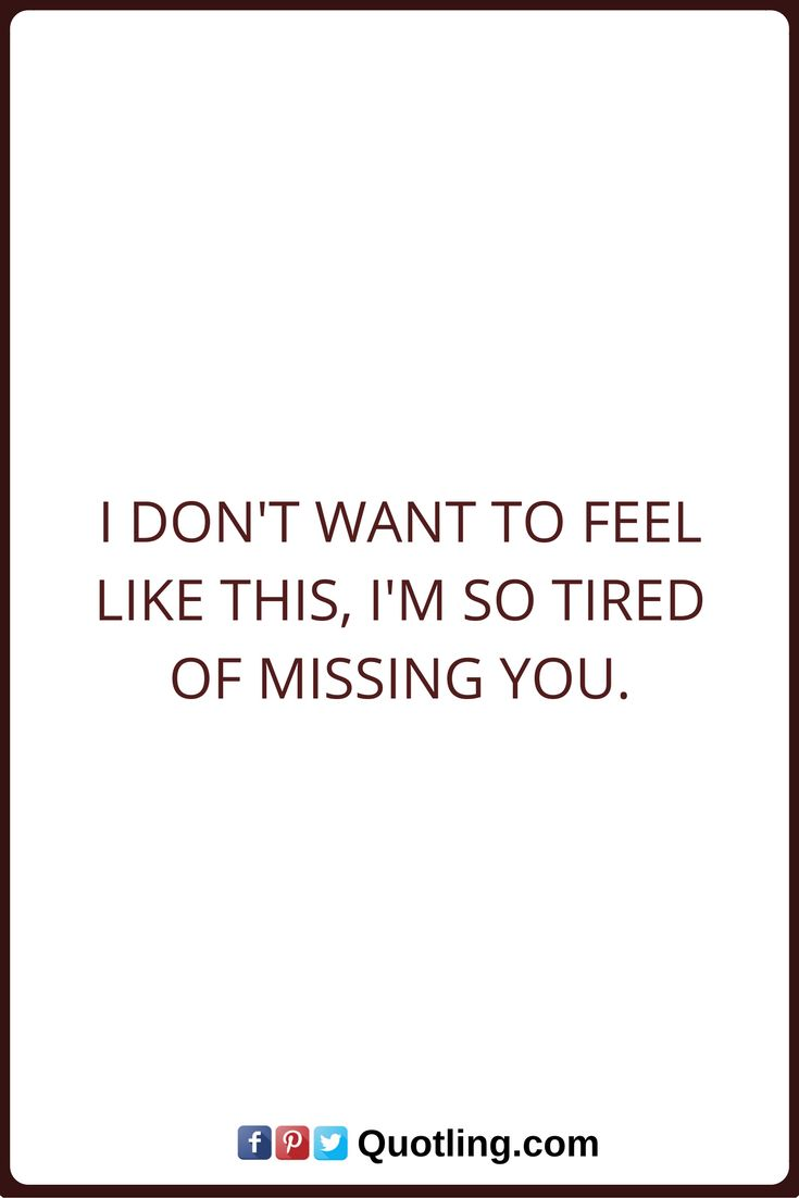 Miss You Quotes I don't want to feel like this, I'm so tired of missing you.