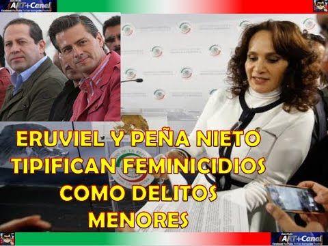 El escándalo de ERUVIEL y Peña Nieto con los FEMINICIDIOS los dictan com...