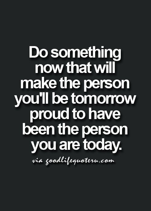Do something now that will make the person you'll be tomorrow proud to have been the person you are today.