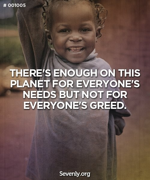 There's enough on this planet for everyone's needs but not for everyone's greed. 100% accurate.