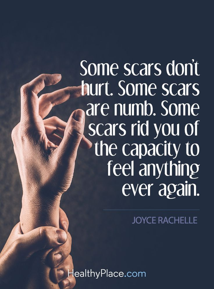 Quote on abuse: Some scars don't hurt. Some scars rid you of the capacity to feel anything ever again - Joyce Rachelle.  www.HealthyPlace.com