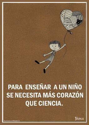 para enseñar a un niño se necesita más corazón que ciencia...