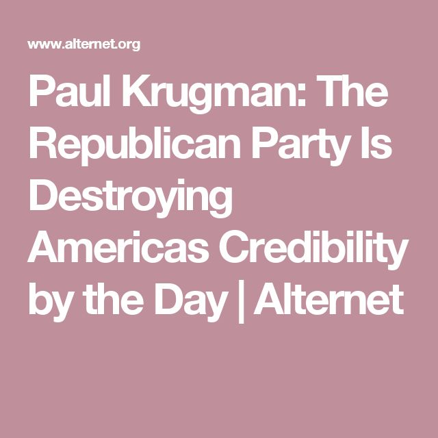 Paul Krugman: The Republican Party Is Destroying Americas Credibility by the Day   Alternet