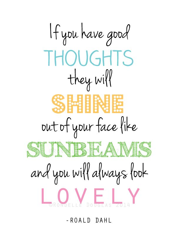 """If you have good thoughts they will shine out of your face like sunbeams and you will always look lovely."" -Roald Dahl"