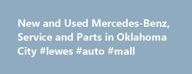 New and Used Mercedes-Benz, Service and Parts in Oklahoma City #lewes #auto #mall http://sweden.remmont.com/new-and-used-mercedes-benz-service-and-parts-in-oklahoma-city-lewes-auto-mall/  #used mercedes # Welcome to Mercedes-Benz of Oklahoma City Mercedes-Benz of Oklahoma City in Oklahoma City, OK treats the needs of each individual customer with paramount concern. We know that you have high expectations, and as a car dealer we enjoy the challenge of meeting and exceeding those standards…