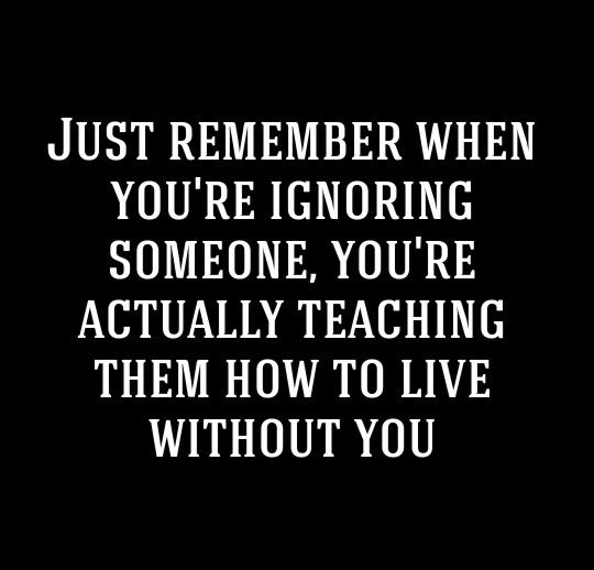 Just remember when you're ignoring someone, you're actually teaching them how to live without you.