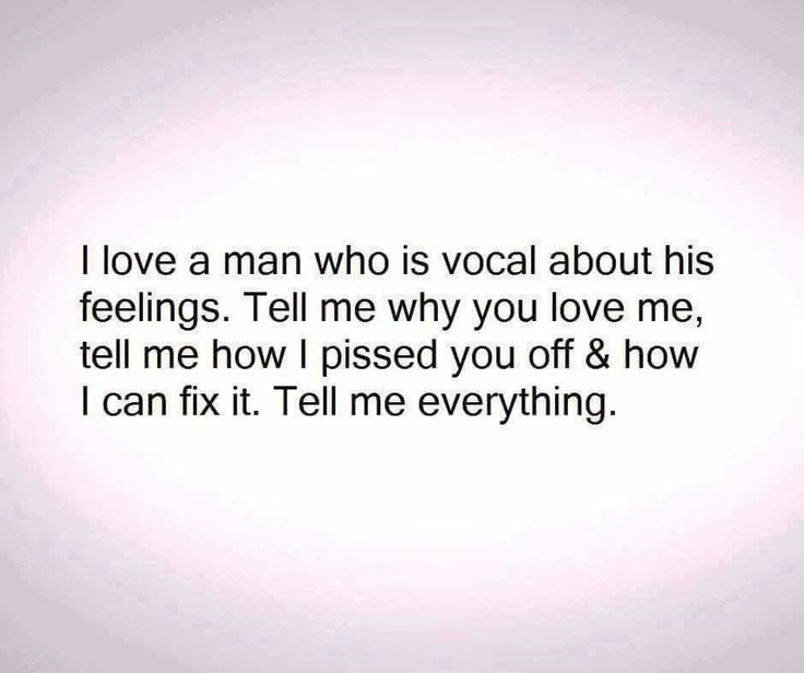 I love a man who is vocal about his feelings. Tell me why you love me, tell me how I pissed you off and how I can fix it. Tell me everything.